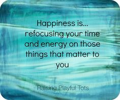 Happiness is..refocusing your time and energy on those things that matter to you.