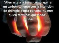 """""""Aferrarte a la ira es como agarrar un carbón caliente con la intención de tirárselo a otra persona; tu eres quien terminas quemado"""". #frases #Buda"""