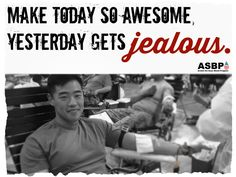 Make today so awesome, yesterday gets jealous. #donateblood #savelives