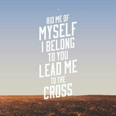 Rid me of Myself I belong to You Lead me to the Cross