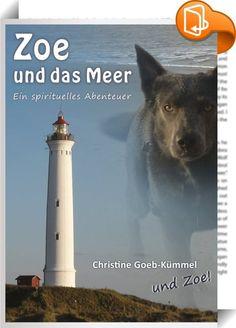 Zoe und das Meer    :  Zoe verbringt mit ihren Menschen und Hundepartner Indio eine Woche an der Nordseeküste. Bereits während der Anreise und ganz besonders während des Aufenthaltes in dem fremden Land vermittelt sie den Lesern ihre Sicht auf die Welt und das Leben. Dabei gewährt sie Einblicke in erstaunliches, spirituelles Wissen, das den meisten Tieren zugängig zu sein scheint, jedoch den wenigsten Menschen.  Doch nicht nur die Impressionen der Reise, nein, auch eine ganz besondere ...