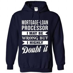 MORTGAGE LOAN PROCESSOR I May Be Wrong But I Highly Doubt it T Shirts, Hoodie Sweatshirts
