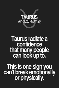 Taurus radiate a confidence that many people can look up to. This is one sign you can't break emotionally or physically. Taurus | Taurus Quotes | Taurus Horoscope | Taurus Zodiac Signs