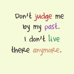 Positive Inspirational Quotes: Don't judge me by my past...