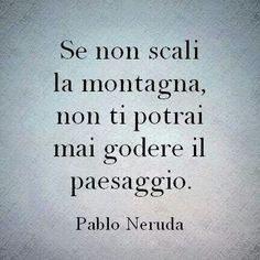 Se non scali la montagna. Pablo Neruda, The Words, Inspirational Phrases, Motivational Quotes, Favorite Quotes, Best Quotes, Words Quotes, Life Quotes, Sutra