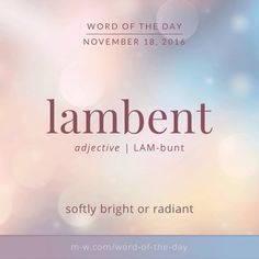 Lambent. (Latin origin) (of light or fire) glowing, gleaming, or flickering with a soft radiance.