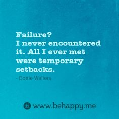 Failure? I never encountered it. All I ever met were temporary setbacks.