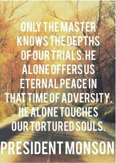 Only the Master knows the depths of our trials. He alone offers us eternal peace in that time of adversity. He alone touches our tortured souls. I Will Not Fail Thee, Nor Forsake Thee, by Thomas S. Monson, Oct. 2013, General Conference #quote #quotes