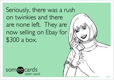 Seriously, there was a rush on twinkies and there are none left. They are now selling on Ebay for $300 a box.