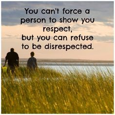 You can't force a person to shou you respect, but you can refuse to be disrespected. #happiness