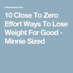 10 Close To Zero Effort Ways To Lose Weight For Good - Minnie Sized