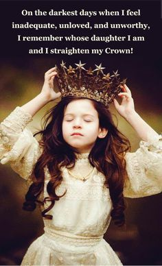 On the darkest day when I feel Inadequate, unloved, and unworthy, I remember whose daughter I am and I straighten my Crown!