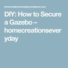 DIY: How to Secure a Gazebo – homecreationseveryday