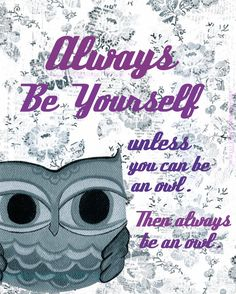 Always Be Yourself. Unless you can be an OWL, then always be an owl