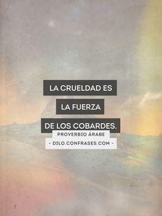 """""""La crueldad es la fuerza de los cobardes."""" -... -"""