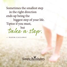 Sometimes the smallest step in the right direction ends up being the biggest step of your life. Tiptoe if you must, but take a step. — Naeem Callaway