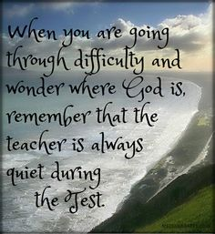 When you are going through difficulty and wonder where GOD is, remember that the teacher is always quiet during the test.