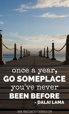 Once a year, go someplace you've never been before - Dalai Lama ************************************************************************************ Travel Inspiration | Travel Quotes | Wanderlust: