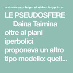 LE PSEUDOSFERE   Daina Taimina oltre ai piani iperbolici proponeva un altro tipo modello: quello delle pseudosfere. Saremo in p...