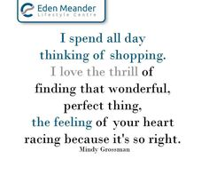 I spend all day thinking of shopping. I love the thrill of finding that wonderful, perfect thing, the feeling of your heart racing because it's so right. Mindy Grossman #EdenMeanderLifestyleCentre #SundayMotivation