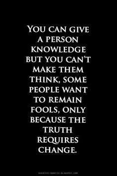 You can give a person knowledge but you can't make them think.