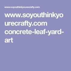 www.soyouthinkyourecrafty.com concrete-leaf-yard-art