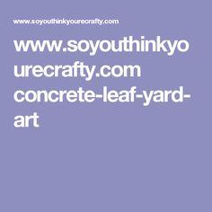 www.soyouthinkyourecrafty.com concrete-leaf-yard-art