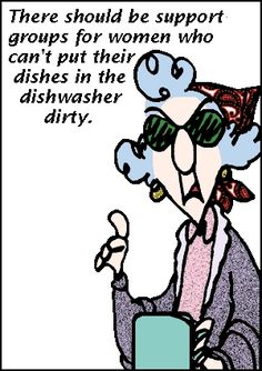 There should be support groups for women who can't put their dishes in the dishwasher dirty. Maxine