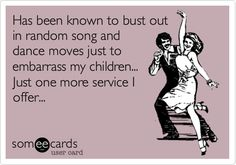 Has been known to bust out in random song and dance moves just to embarrass my children... Just one more service I offer...