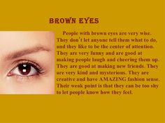 Brown Eyes: The brown eye color is much common and people who have that are cons. - Brown Eyes: The brown eye color is much common and people who have that are considered as attractiv - Eye Color Facts, Eye Facts, Weird Facts, Facts About Eyes, Random Facts, Brown Eyes Facts, Brown Eye Quotes, Quotes About Brown Eyes, People With Brown Eyes