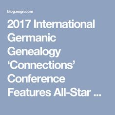 2017 International Germanic Genealogy 'Connections' Conference Features All-Star Lineup of Speakers   Eastman's Online Genealogy Newsletter