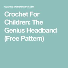 Crochet For Children: The Genius Headband (Free Pattern)