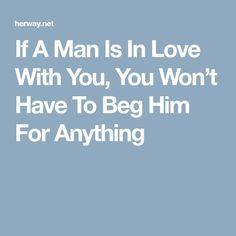 If A Man Is In Love With You, You Won't Have To Beg Him For Anything