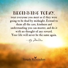 """""""Og Mandino: Beginning today, treat everyone you meet as if they were going to."""" by Og Mandino Simple Reminders Quotes, Reminder Quotes, Meaningful Quotes, Wisdom Quotes, Quotes To Live By, Me Quotes, Motivational Quotes, Qoutes, Today Quotes"""