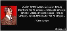 Se Allan Kardec tivesse escrito que ´fora do Espiritismo não há salvação´, eu teria ido por outro caminho. Graças a Deus ele escreveu ´Fora da Caridade´, ou seja, fora do Amor não há salvação´. (Chico Xavier)