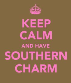 Keep Calm and have Southern Charm.