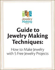 Guide to Jewelry Making Techniques:  How to Make Jewelry with 5 Free Jewelry Projects