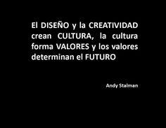 El diseñó y la creatividad crean cultura, la cultura forma valores y los valores determinan el futuro - @AndyStalman