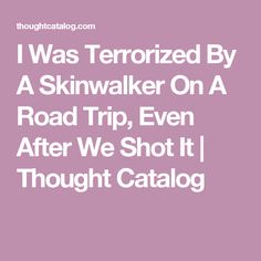 I Was Terrorized By A Skinwalker On A Road Trip, Even After We Shot It | Thought Catalog