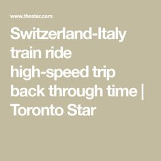 Switzerland-Italy train ride high-speed trip back through time | Toronto Star