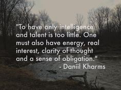 To have only intelligence and talent is too little. One must also have energy, real interest, clarity of thought and a sense of obligation. – Daniil Kharms thedailyquotes.com