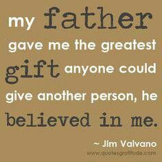 """""""my father gave me the greatest gift anyone could give another person, he believed in me."""" -Jim Valvano"""