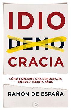 Idiocracia : cómo cargarse una democracia en solo 30 años /Ramón de España.. -- Barcelona : Ediciones B, 2016.