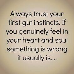 Always trust your first gut instinct.