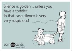 Silence is golden ...  or very suspicious!