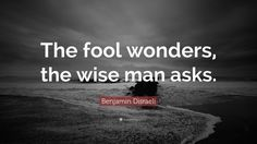 "Benjamin Disraeli Quote: ""The fool wonders, the wise man asks."""