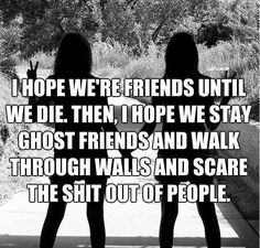 """I hope we're friends until we die. Then, I hope we stay ghost friends and walk through walls and scare the shit out of people.""  True friendship. xD"