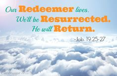 """""""I know that my Redeemer lives, and that in the end He will stand upon the earth. And after my skin has been destroyed, yet in my flesh I will see God; I myself will see Him with my own eyes--I, and not another. How my heart yearns within me!"""" -Job 19:25-27  He lives! He will return!"""