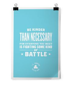 """My favorite quote of all time. """"Be kinder than necessary- for everyone you meet is fighting some kind of battle."""""""