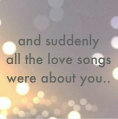 This could actually not be more true. Ever since I met you, every single love song has been about you. I can't hear one without thinking it was made for you and me And then I find myself smiling B